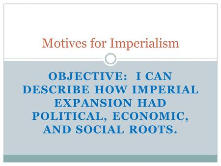Motives for Imperialism OBJECTIVE: I CAN DESCRIBE HOW IMPERIAL EXPANSION HAD POLITICAL, ECONOMIC, AND SOCIAL ROOTS.