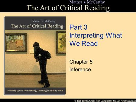 © 2005 The McGraw-Hill Companies, Inc. All rights reserved. The Art of Critical Reading Mather ● McCarthy Part 3 Interpreting What We Read Chapter 5 Inference.