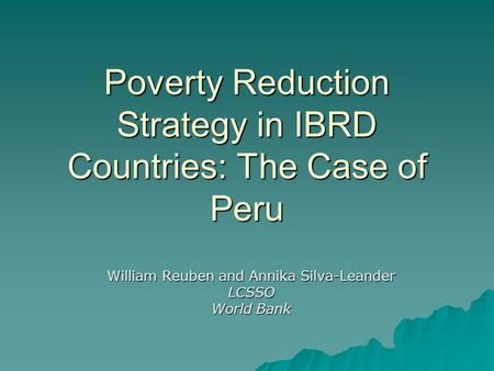 Poverty Reduction Strategy in IBRD Countries: The Case of Peru William Reuben and Annika Silva-Leander LCSSO World Bank.