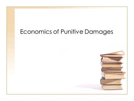 Economics of Punitive Damages. Compensatory vs. Punitive Damages Compensatory damages are meant to return the victim to the pre-injury state Punitive.