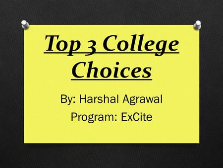 Top 3 College Choices By: Harshal Agrawal Program: ExCite.