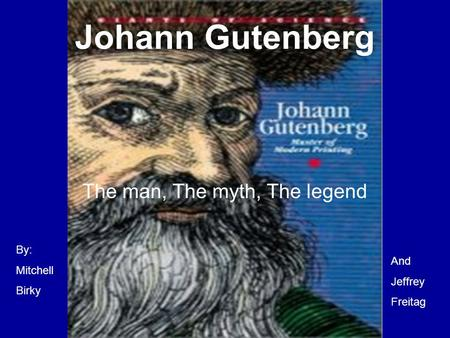 Johann Gutenberg The man, The myth, The legend By: Mitchell Birky And Jeffrey Freitag.