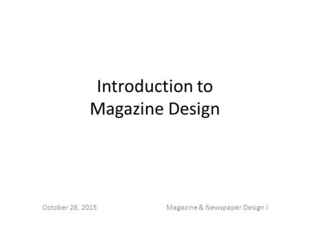 Introduction to Magazine Design October 28, 2015Magazine & Newspaper Design I.