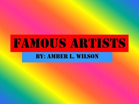 Famous Artists By: Amber L. Wilson. Leonardo Da Vinci Leonardo was born in Florence, Italy. Leonardo was a painter and a sculptor. He painted the Mona.