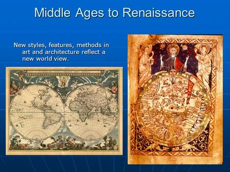 1 Middle Ages to Renaissance New styles, features, methods in art and architecture reflect a new world view.