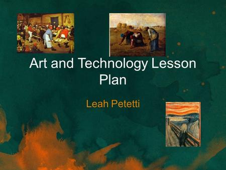 Art and Technology Lesson Plan Leah Petetti. Needs Statement The purpose of this lesson is to have students study and develop an understanding of visual.