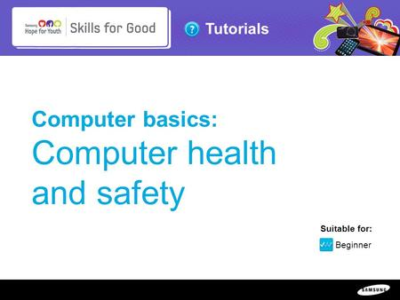 Copyright ©: 1995-2011 SAMSUNG & Samsung Hope for Youth. All rights reserved Tutorials Computer basics: Computer health and safety Suitable for: Beginner.