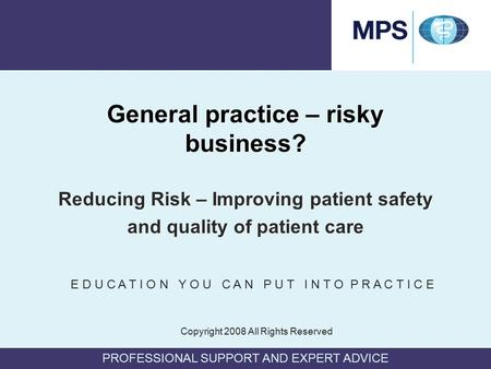 PROFESSIONAL SUPPORT AND EXPERT ADVICE General practice – risky business? Reducing Risk – Improving patient safety and quality of patient care Reducing.