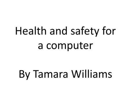 Health and safety for a computer By Tamara Williams.