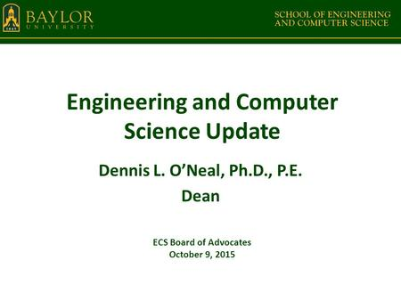 Engineering and Computer Science Update Dennis L. O'Neal, Ph.D., P.E. Dean ECS Board of Advocates October 9, 2015.