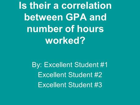 Is their a correlation between GPA and number of hours worked? By: Excellent Student #1 Excellent Student #2 Excellent Student #3.