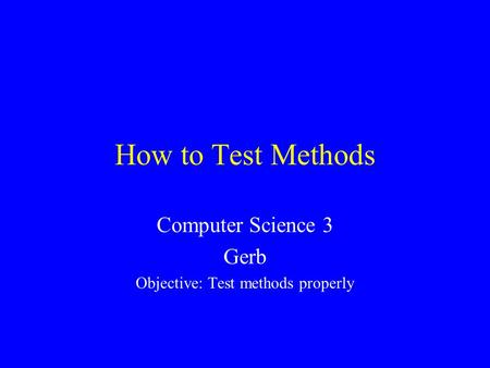 How to Test Methods Computer Science 3 Gerb Objective: Test methods properly.