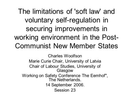 The limitations of 'soft law' and voluntary self-regulation in securing improvements in working environment in the Post- Communist New Member States Charles.