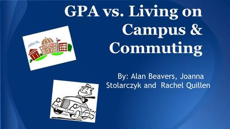 GPA vs. Living on Campus & Commuting By: Alan Beavers, Joanna Stolarczyk and Rachel Quillen.
