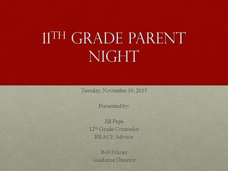11 th grade parent night Tuesday, November 10, 2015 Presented by: Jill Pepe 12 th Grade Counselor BRACE Advisor Bob Frazier Guidance Director.