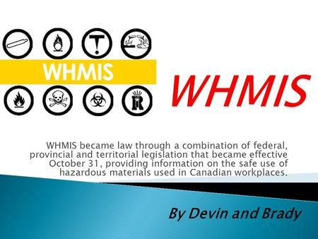 WHMIS became law through a combination of federal, provincial and territorial legislation that became effective October 31, providing information on the.