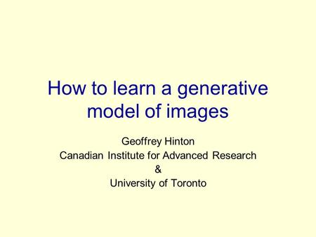 How to learn a generative model of images Geoffrey Hinton Canadian Institute for Advanced Research & University of Toronto.