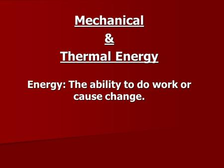Mechanical& Thermal Energy Energy: The ability to do work or cause change.