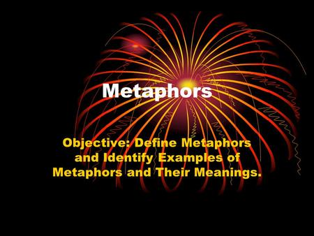 Metaphors Objective: Define Metaphors and Identify Examples of Metaphors and Their Meanings.