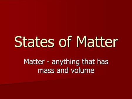 States of Matter Matter - anything that has mass and volume.