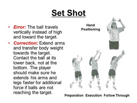 Set Shot Error: The ball travels vertically instead of high and toward the target. Correction: Extend arms and transfer body weight towards the target.