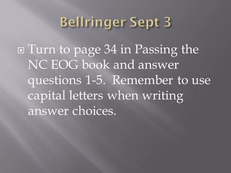  Turn to page 34 in Passing the NC EOG book and answer questions 1-5. Remember to use capital letters when writing answer choices.