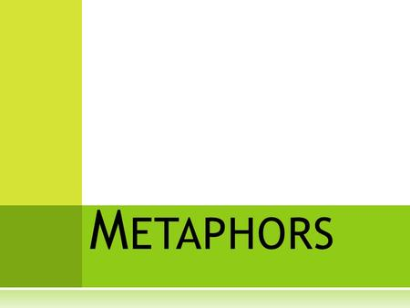 M ETAPHORS. METAPHOR  Comparing two different object using a form of the verb IS.  (is, are, was, were, am)  A DIRECT comparison—saying one thing IS.