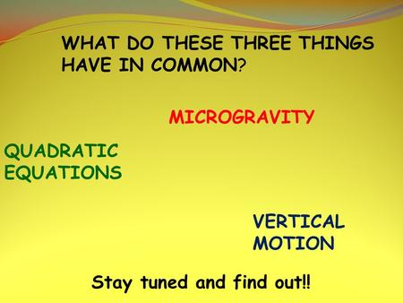 QUADRATIC EQUATIONS MICROGRAVITY VERTICAL MOTION WHAT DO THESE THREE THINGS HAVE IN COMMON? Stay tuned and find out!!