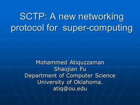SCTP: A new networking protocol for super-computing Mohammed Atiquzzaman Shaojian Fu Department of Computer Science University of Oklahoma.