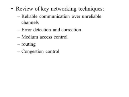 Review of key networking techniques: –Reliable communication over unreliable channels –Error detection and correction –Medium access control –routing –Congestion.