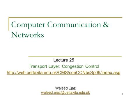 1 Computer Communication & Networks Lecture 25 Transport Layer: Congestion Control  Waleed Ejaz