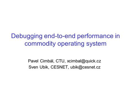 Debugging end-to-end performance in commodity operating system Pavel Cimbál, CTU, Sven Ubik, CESNET,