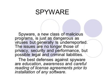 SPYWARE Spyware, a new class of malicious programs, is just as dangerous as viruses but generally Is underreported. The issues are no longer those of privacy,