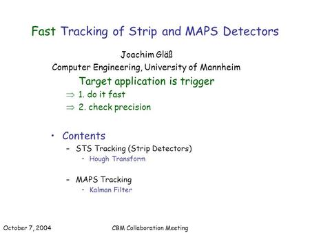 Fast Tracking of Strip and MAPS Detectors Joachim Gläß Computer Engineering, University of Mannheim Target application is trigger  1. do it fast  2.