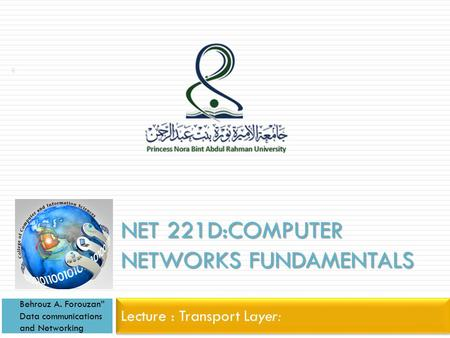 "NET 221D:COMPUTER NETWORKS FUNDAMENTALS Lecture : Transport Layer: Behrouz A. Forouzan"" Data communications and Networking 1."