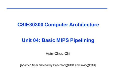 CSIE30300 Computer Architecture Unit 04: Basic MIPS Pipelining Hsin-Chou Chi [Adapted from material by and