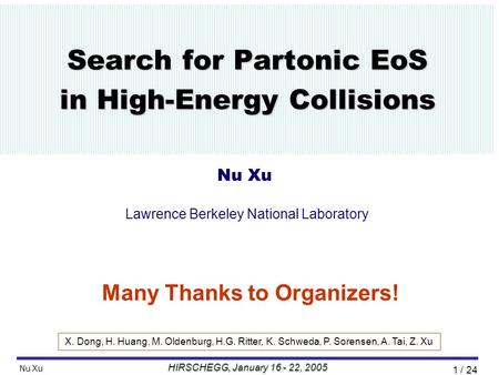 HIRSCHEGG, January 16 - 22, 2005 Nu Xu //Talk/2005/01Hirschegg05// 1 / 24 Search for Partonic EoS in High-Energy Collisions Nu Xu Lawrence Berkeley National.