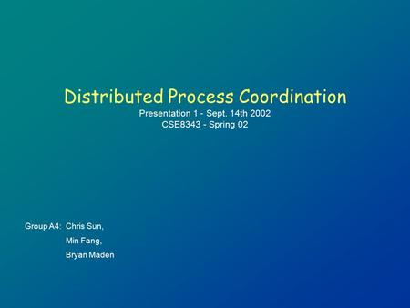 Distributed Process Coordination Presentation 1 - Sept. 14th 2002 CSE8343 - Spring 02 Group A4:Chris Sun, Min Fang, Bryan Maden.