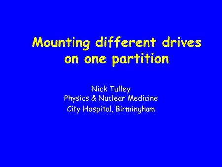 Mounting different drives on one partition Nick Tulley Physics & Nuclear Medicine City Hospital, Birmingham.