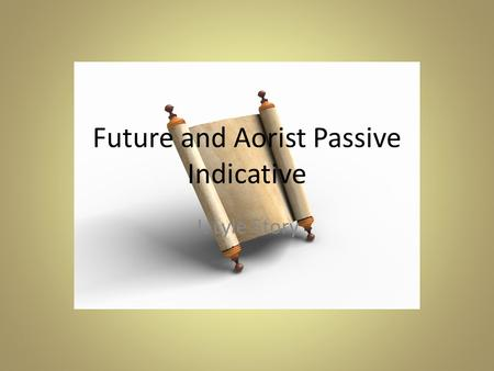 Future and Aorist Passive Indicative J. Lyle Story.