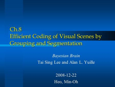 Ch.8 Efficient Coding of Visual Scenes by Grouping and Segmentation Bayesian Brain Tai Sing Lee and Alan L. Yuille 2008-12-22 Heo, Min-Oh.