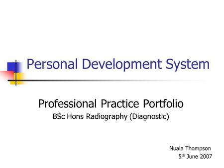Personal Development System Professional Practice Portfolio BSc Hons Radiography (Diagnostic) Nuala Thompson 5 th June 2007.