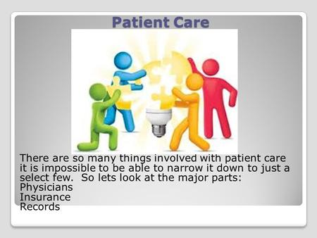 Patient Care There are so many things involved with patient care it is impossible to be able to narrow it down to just a select few. So lets look at the.