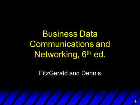 6-1 Business Data Communications and Networking, 6 th ed. FitzGerald and Dennis.
