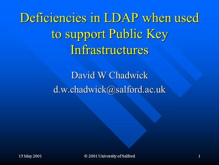 15 May 2001© 2001 University of Salford1 Deficiencies in LDAP when used to support Public Key Infrastructures David W Chadwick