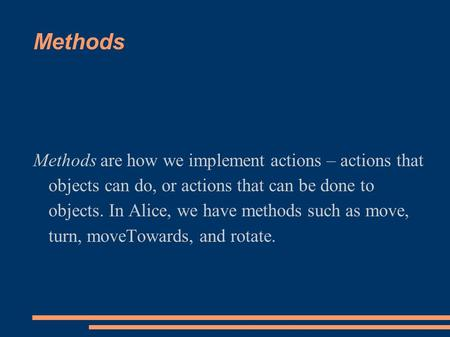 Methods Methods are how we implement actions – actions that objects can do, or actions that can be done to objects. In Alice, we have methods such as move,