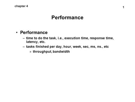 1 chapter 4 Performance –time to do the task, i.e., execution time, response time, latency, etc. –tasks finished per day, hour, week, sec, ms, ns., etc.
