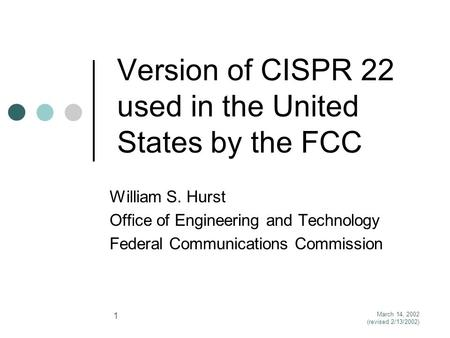 March 14, 2002 (revised 2/13/2002) 1 Version of CISPR 22 used in the United States by the FCC William S. Hurst Office of Engineering and Technology Federal.