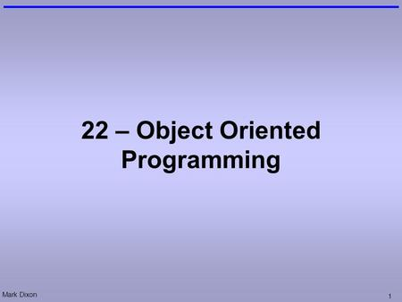 Mark Dixon 1 22 – Object Oriented Programming. Mark Dixon 2 Questions: Databases How many primary keys? How many foreign keys? 3 2.