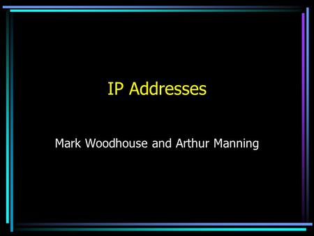 IP Addresses Mark Woodhouse and Arthur Manning IP Addressing Used packets created in Layer 3 of the Open Systems Interconnection (OSI) Model Hierarchical.